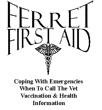 Ferret First Aid: Coping With Emergencies; When to Call the Vet; Vaccination and Health Information